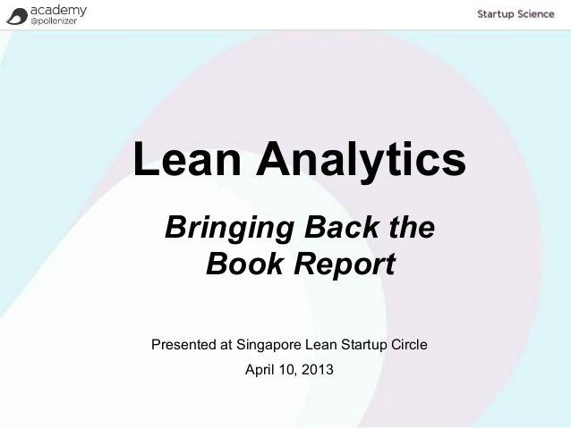 Lean Analytics Bringing Back the    Book ReportPresented at Singapore Lean Startup Circle              April 10, 2013