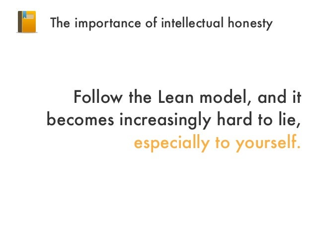 Follow the Lean model, and itbecomes increasingly hard to lie,especially to yourself.The importance of intellectual honesty