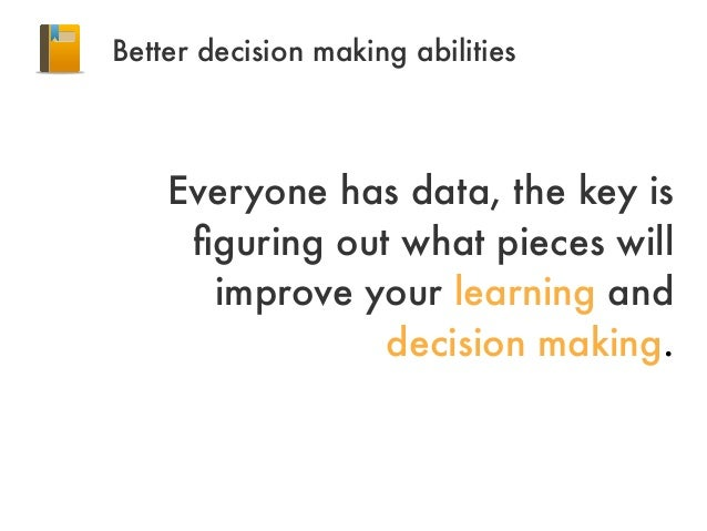 Better decision making abilitiesEveryone has data, the key isfiguring out what pieces willimprove your learning anddecision...
