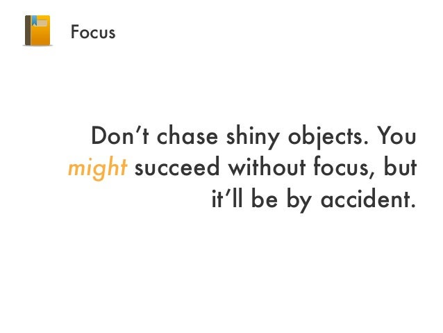 FocusDon't chase shiny objects. Youmight succeed without focus, butit'll be by accident.