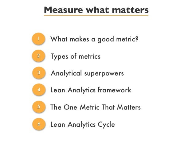 Measure what matters1 What makes a good metric?2 Types of metrics3 Analytical superpowers4 Lean Analytics framework5 The O...