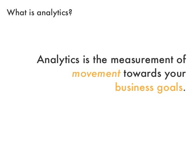 Analytics is the measurement ofmovement towards yourbusiness goals.What is analytics?