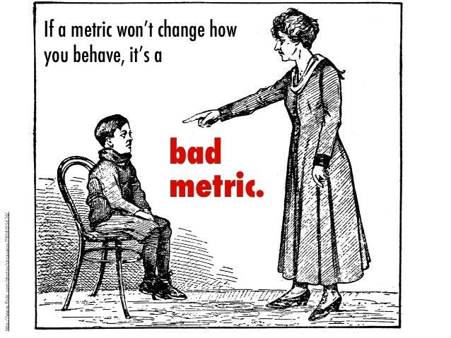 "If it won't changehow you behave,it's abadmetric.If a metric won't change howyou behave, it's ah""p://www.flickr.com/photos/..."