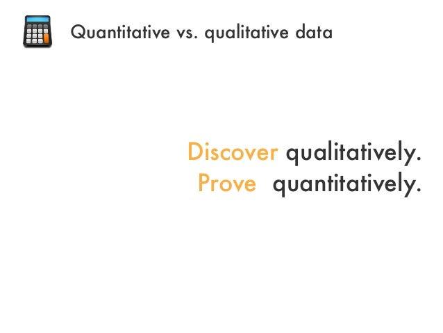 Discover qualitatively.Prove quantitatively.Quantitative vs. qualitative data