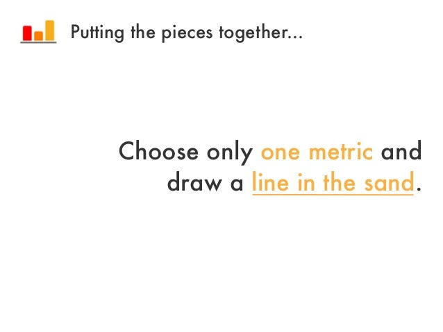 Choose only one metric anddraw a line in the sand.Putting the pieces together...