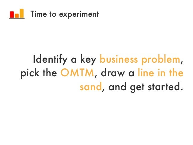 Identify a key business problem,pick the OMTM, draw a line in thesand, and get started.Time to experiment
