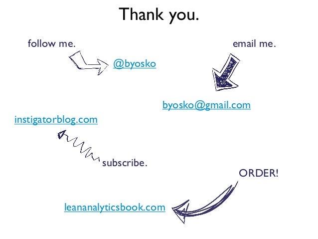 Thank you.byosko@gmail.com@byoskoORDER!follow me.instigatorblog.comleananalyticsbook.comsubscribe.email me.