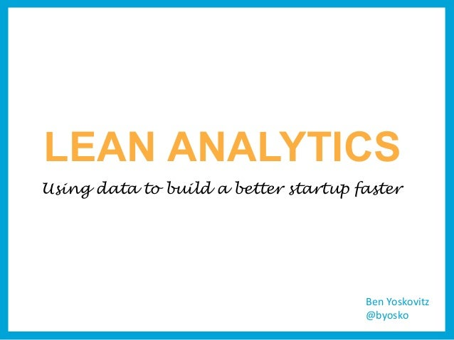 LEAN ANALYTICSUsing data to build a better startup faster                                      Ben	  Yoskovitz            ...