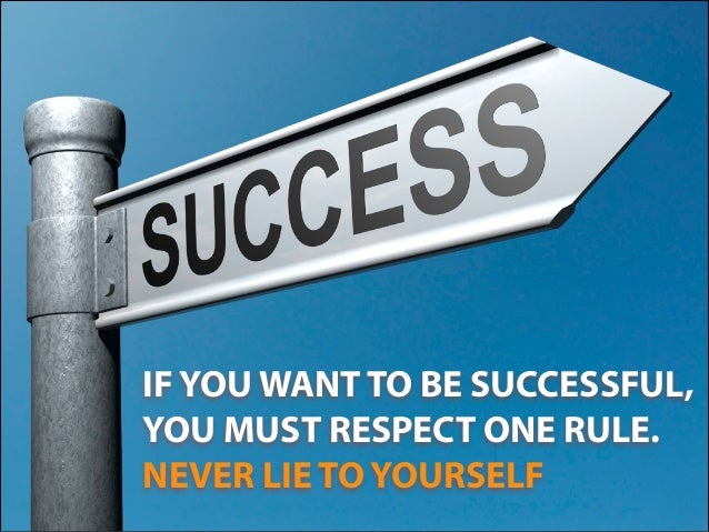 IF YOU WANT TO BE SUCCESSFUL, YOU MUST RESPECT ONE RULE. NEVER LIE TO YOURSELF