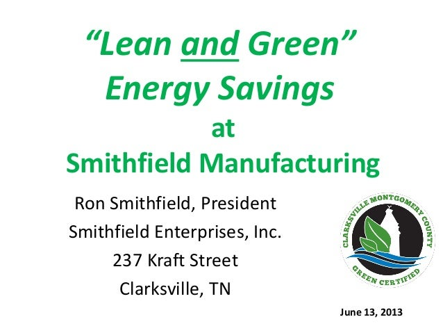 """Lean and Green"" Energy Savings at Smithfield Manufacturing Ron Smithfield, President Smithfield Enterprises, Inc. 237 Kra..."