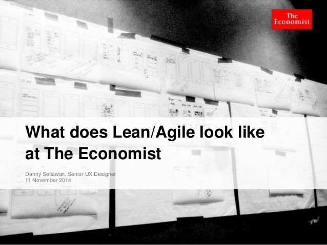What does Lean/Agile look like  at The Economist  Danny Setiawan, Senior UX Designer  11 November 2014