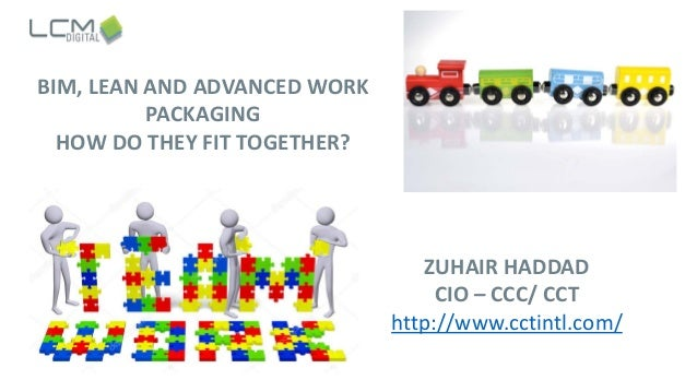BIM, LEAN AND ADVANCED WORK PACKAGING HOW DO THEY FIT TOGETHER? ZUHAIR HADDAD CIO – CCC/ CCT http://www.cctintl.com/