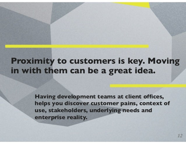 Proximity to customers is key. Moving in with them can be a great idea. Having development teams at client offices, helps y...