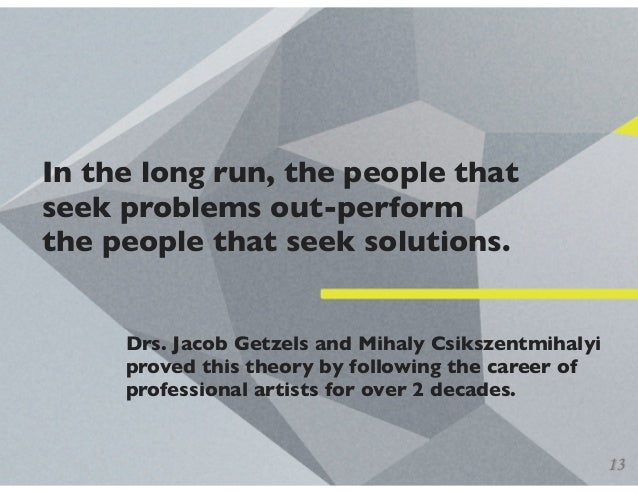 In the long run, the people that seek problems out-perform the people that seek solutions. Drs. Jacob Getzels and Mihaly C...