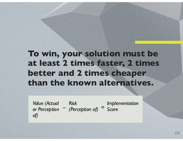To win, your solution must be at least 2 times faster, 2 times better and 2 times cheaper than the known alternatives. 14 ...