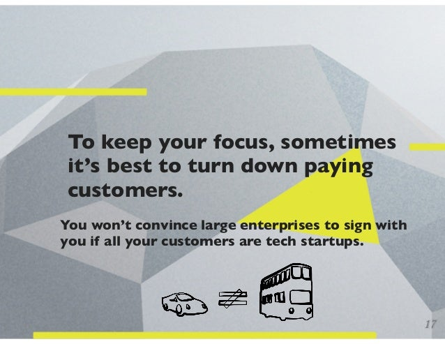 To keep your focus, sometimes it's best to turn down paying customers. You won't convince large enterprises to sign with y...