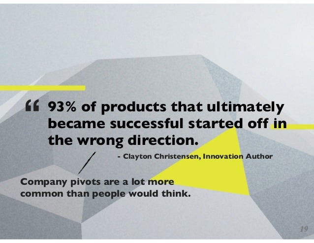 """93% of products that ultimately became successful started off in the wrong direction. """" - Clayton Christensen, Innovation ..."""