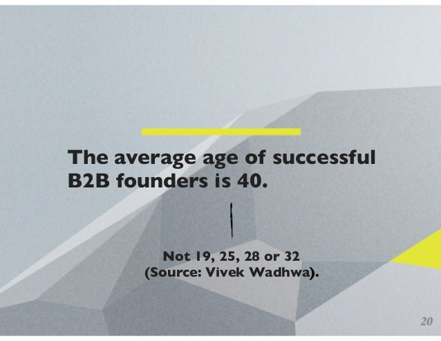 The average age of successful B2B founders is 40. 20 Not 19, 25, 28 or 32 (Source: Vivek Wadhwa).