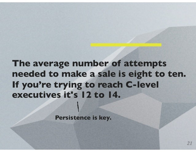 The average number of attempts needed to make a sale is eight to ten. If you're trying to reach C-level executives it's 12...