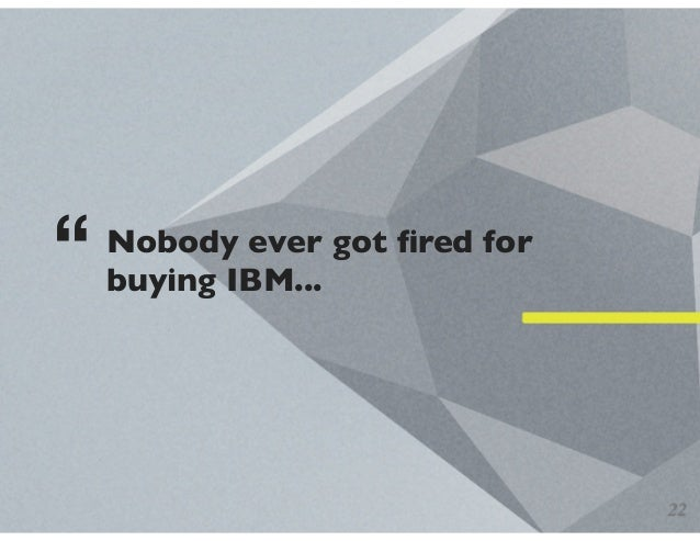 "Nobody ever got fired for buying IBM... "" 22"