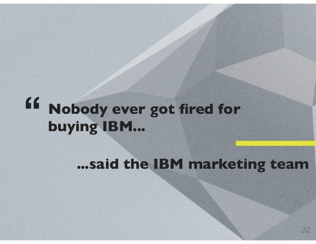 """Nobody ever got fired for buying IBM... """" ...said the IBM marketing team 22"""