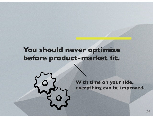 You should never optimize before product-market fit. With time on your side, everything can be improved. 24