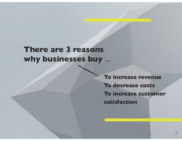 There are 3 reasons why businesses buy ... To increase revenue To decrease costs To increase customer satisfaction 1