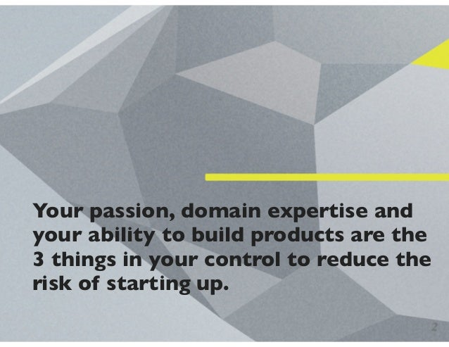 Your passion, domain expertise and your ability to build products are the 3 things in your control to reduce the risk of s...