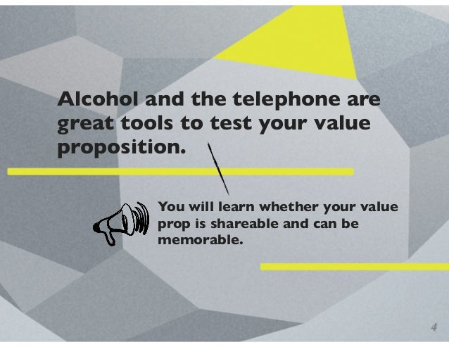 Alcohol and the telephone are great tools to test your value proposition. You will learn whether your value prop is sharea...