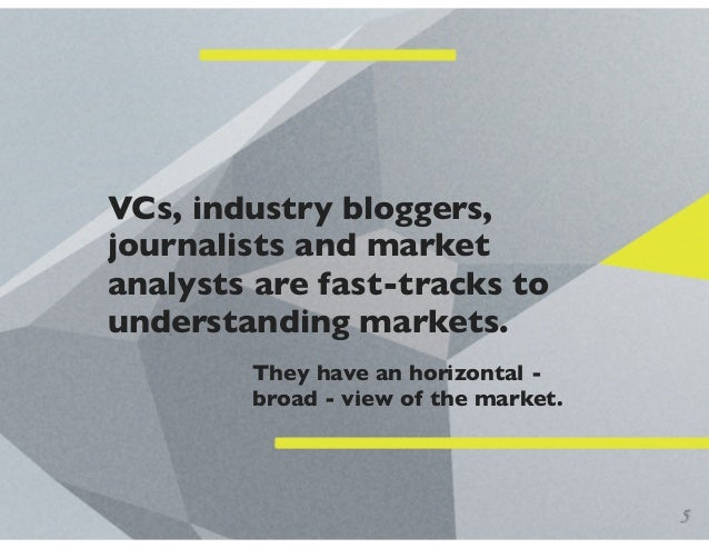 VCs, industry bloggers, journalists and market analysts are fast-tracks to understanding markets. They have an horizontal ...
