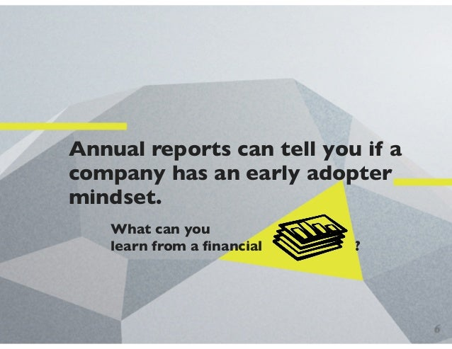Annual reports can tell you if a company has an early adopter mindset. What can you learn from a financial ? 6