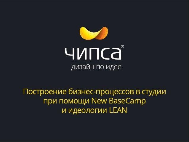 Студия дизайна «Чипса» — Построение бизнес-процессов в студии с испоьзованием New BaseCamp и идеологии LEAN