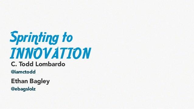 Sprinting to INNOVATION C. Todd Lombardo @iamctodd  Ethan Bagley @ebagslolz