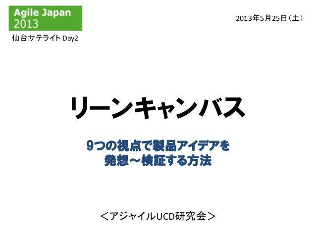 リーンキャンバス2013年5月25日(土)9つの視点で製品アイデアを発想~検証する方法<アジャイルUCD研究会>仙台サテライト Day2