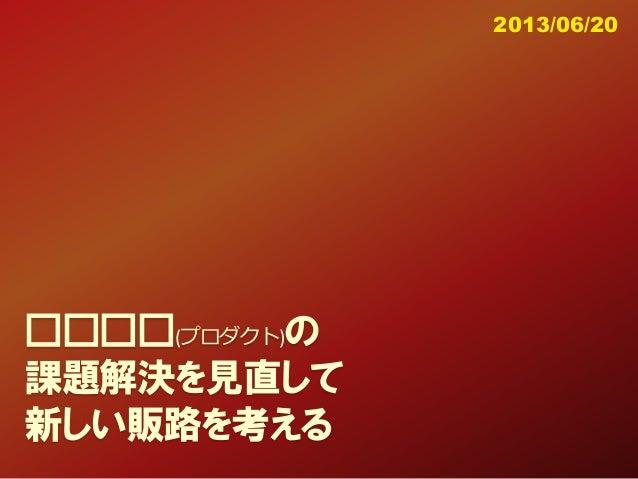 □□□□(プロダクト)の 課題解決を見直して 新しい販路を考える 2013/06/20