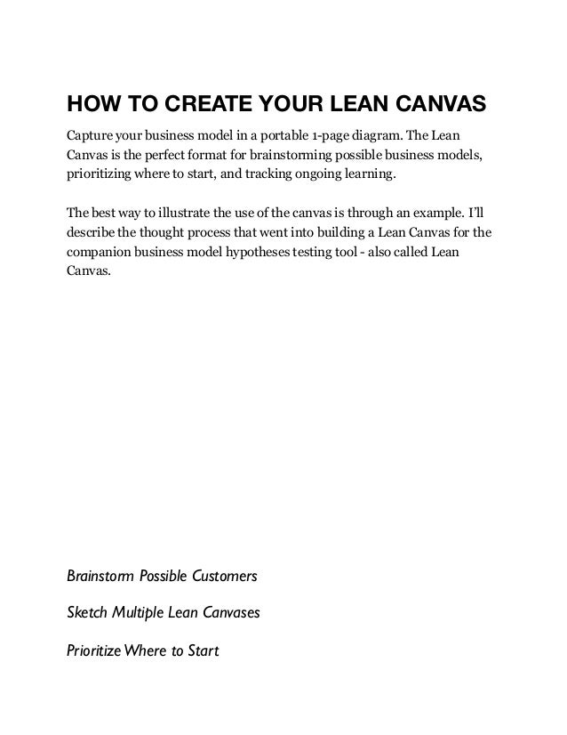 HOW TO CREATE YOUR LEAN CANVAS Capture your business model in a portable 1-page diagram. The Lean Canvas is the perfect fo...