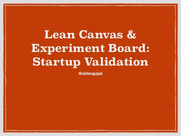 Lean Canvas &  Experiment Board:  Startup Validation  @vishnugopal