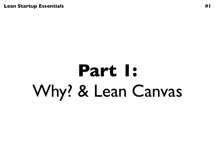 Lean Startup Essentials         #1                Part 1:           Why? & Lean Canvas