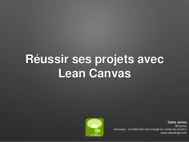 Réussir ses projets avec Lean Canvas Oana Juncu @ojuncu Coemerge , la collaboration fait émerger les meilleures solutions ...