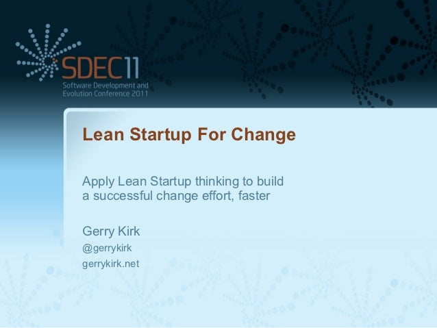 Lean Startup For ChangeApply Lean Startup thinking to builda successful change effort, fasterGerry Kirk@gerrykirkgerrykirk...
