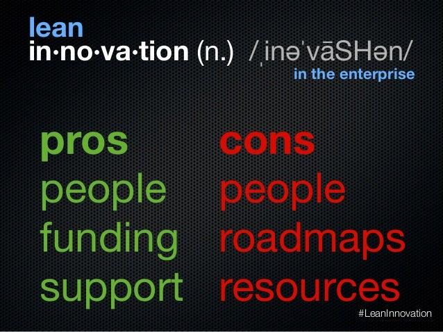 peoplefundingsupportin·no·va·tion (n.) /ˌinəˈvāSHən/leanin the enterprisepeopleroadmapsresourcespros cons#LeanInnovation