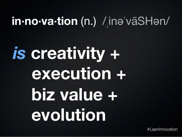 in·no·va·tion (n.) /ˌinəˈvāSHən/is creativity +execution +biz value +evolution#LeanInnovation