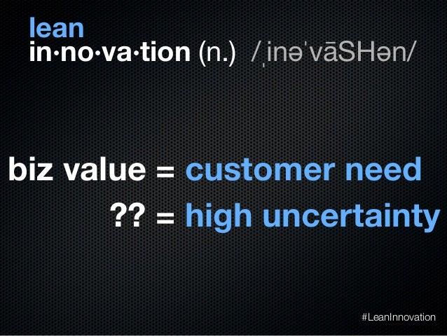 in·no·va·tion (n.) /ˌinəˈvāSHən/?? = high uncertaintybiz value = customer need#LeanInnovationlean