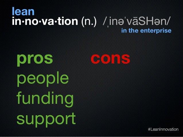 peoplefundingsupportin·no·va·tion (n.) /ˌinəˈvāSHən/leanin the enterprisepros cons#LeanInnovation