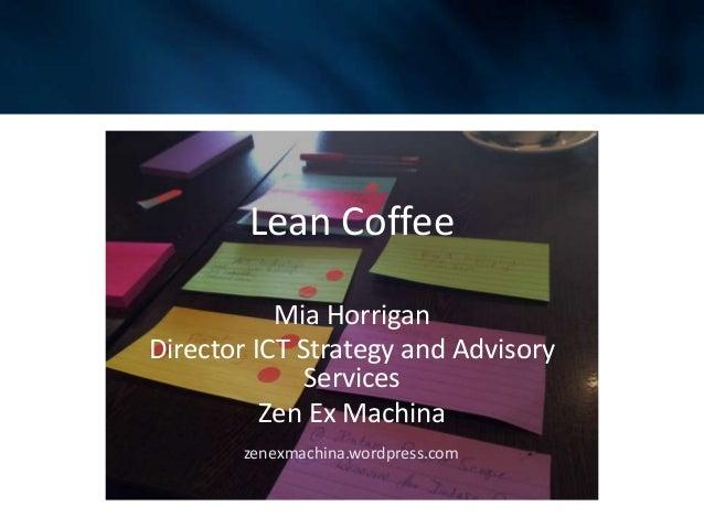 Lean Coffee Mia Horrigan Director ICT Strategy and Advisory Services Zen Ex Machina zenexmachina.wordpress.com