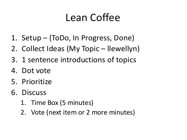 Lean Coffee  1. Setup – (ToDo, In Progress, Done)  2. Collect Ideas (My Topic – llewellyn)  3. 1 sentence introductions of...