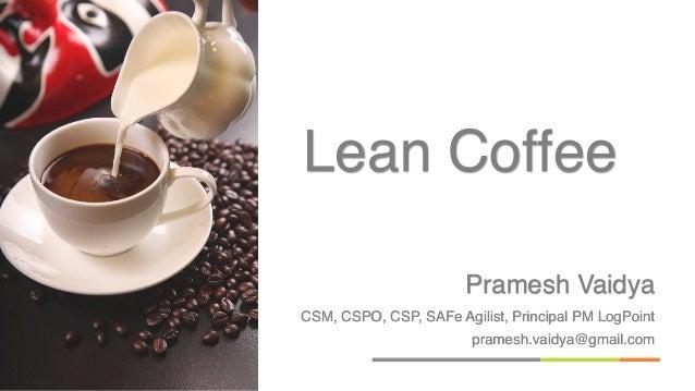 Pramesh Vaidya CSM, CSPO, CSP, SAFe Agilist, Principal PM LogPoint pramesh.vaidya@gmail.com Lean Coffee
