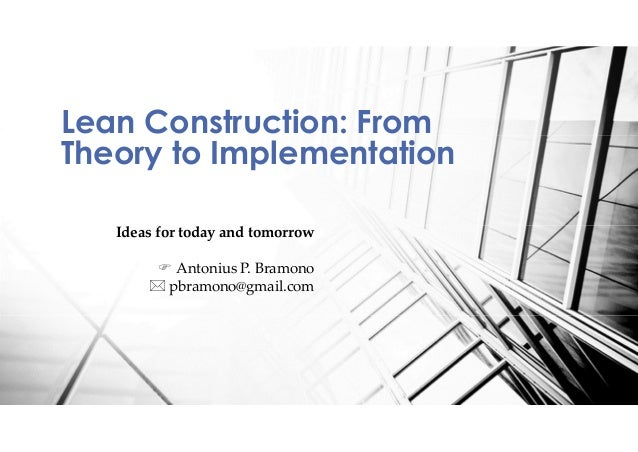 Lean Construction: From Theory to Implementation Ideas for today and tomorrow F Antonius P. Bramono * pbramono@gmail.com