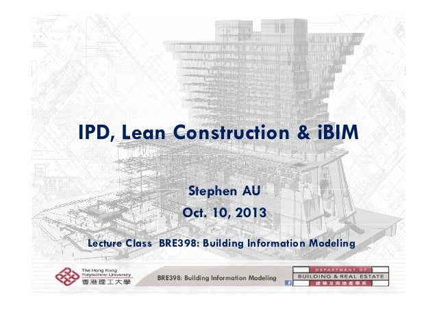 IPD, Lean Construction & iBIM Stephen AUStephen AU Oct. 10, 2013 Lecture Class BRE398: Building Information Modeling BRE39...
