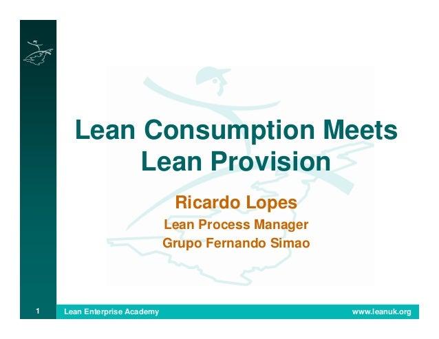 Lean Enterprise Academy www.leanuk.org1 Lean Consumption Meets Lean Provision Ricardo Lopes Lean Process Manager Grupo Fer...